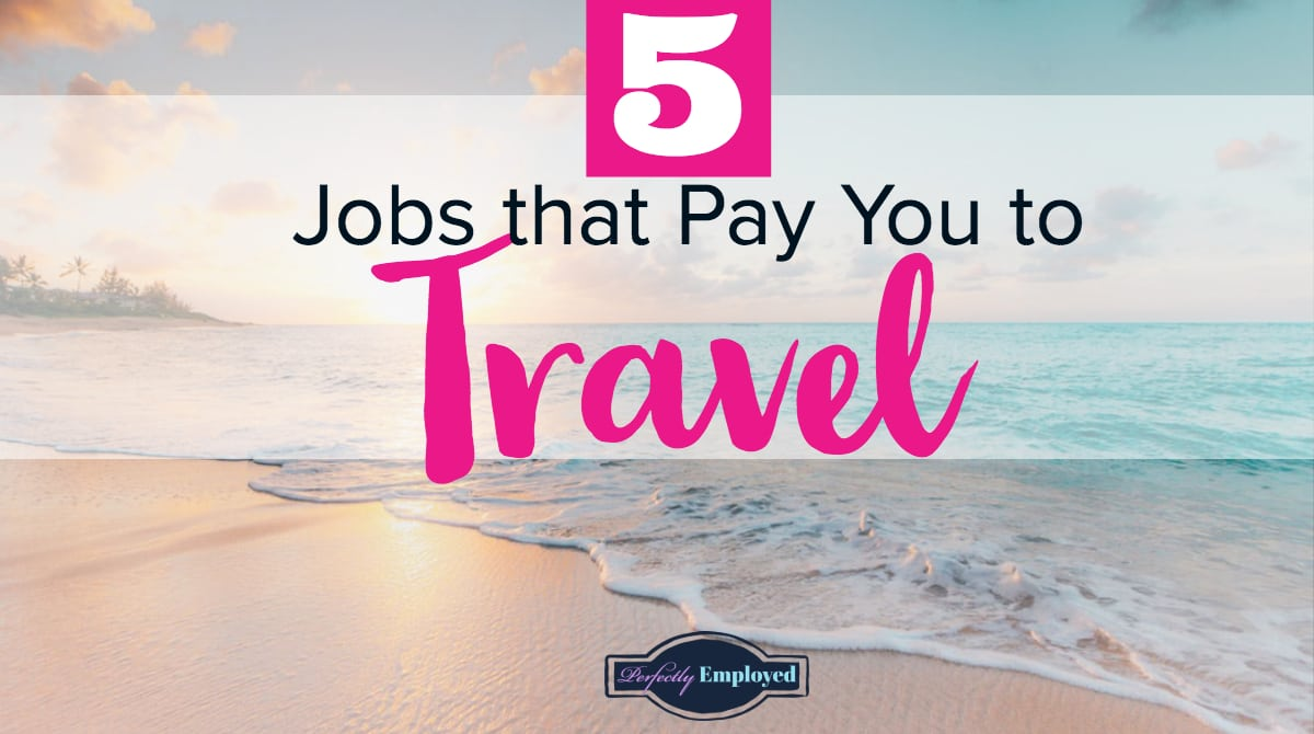 5 Jobs That Pay You To Travel Perfectly Employed